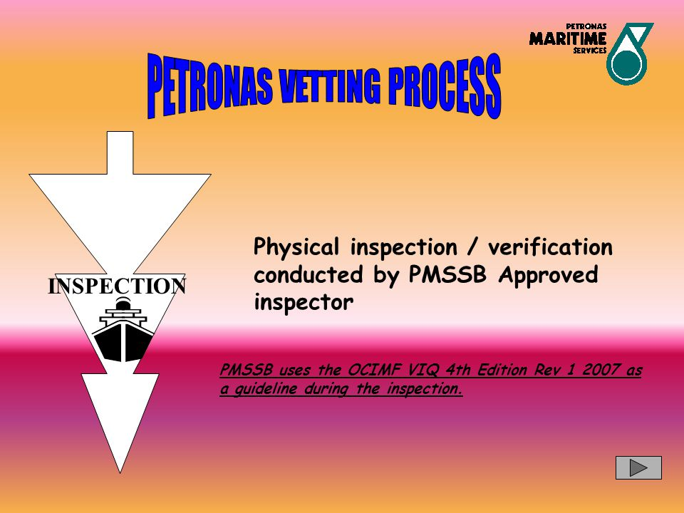 INSPECTION Physical inspection / verification conducted by PMSSB Approved inspector PMSSB uses the OCIMF VIQ 4th Edition Rev 1 2007 as a guideline dur