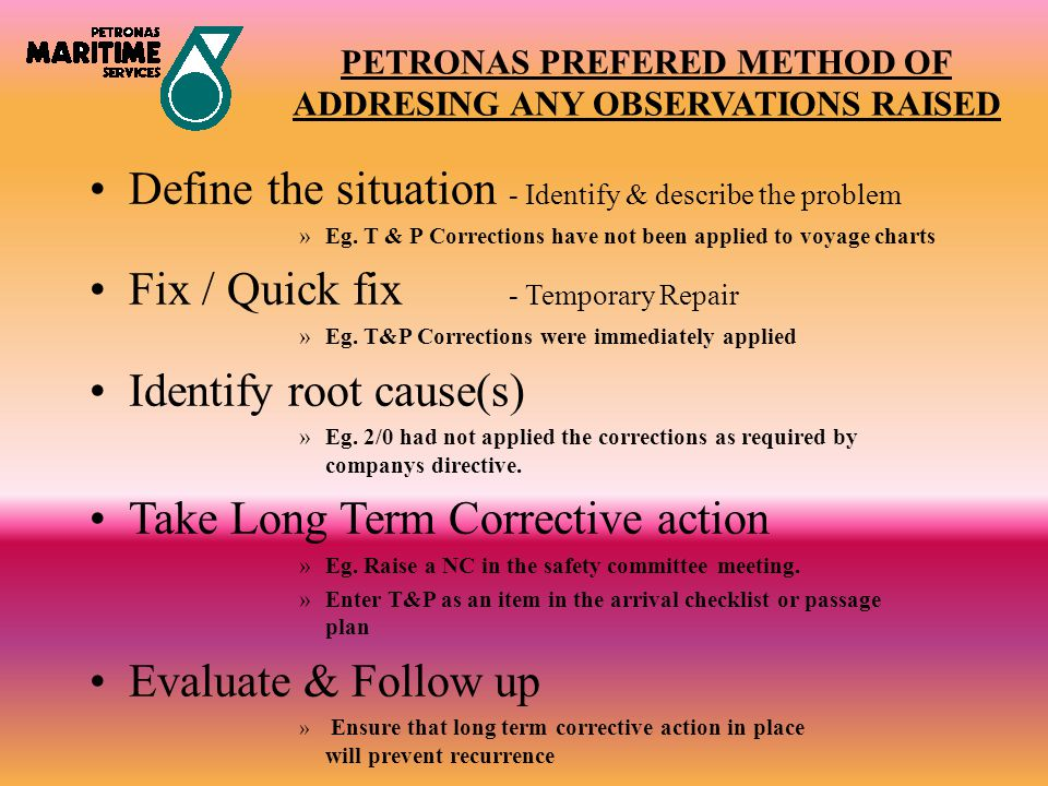 PETRONAS PREFERED METHOD OF ADDRESING ANY OBSERVATIONS RAISED Define the situation - Identify & describe the problem »Eg. T & P Corrections have not b