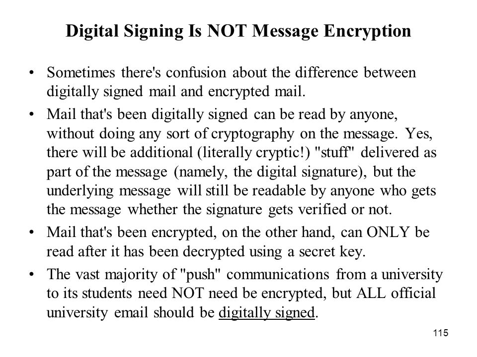 115 Digital Signing Is NOT Message Encryption Sometimes there s confusion about the difference between digitally signed mail and encrypted mail.