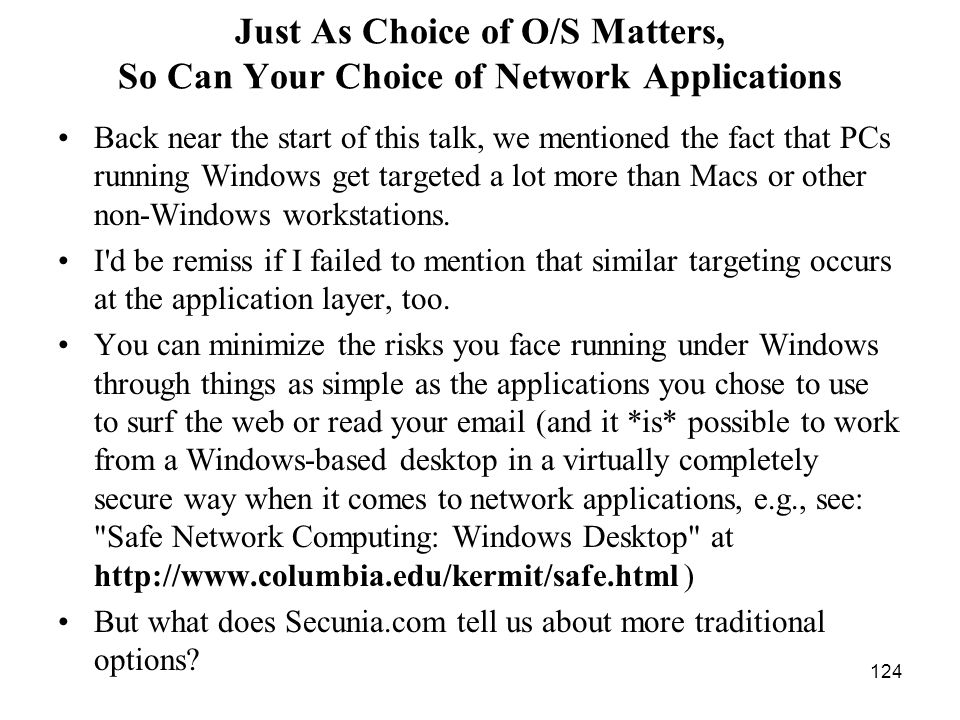 124 Just As Choice of O/S Matters, So Can Your Choice of Network Applications Back near the start of this talk, we mentioned the fact that PCs running Windows get targeted a lot more than Macs or other non-Windows workstations.