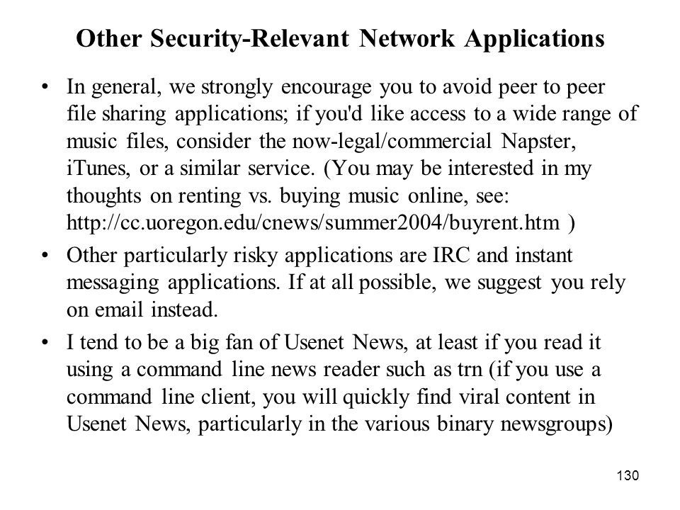 130 Other Security-Relevant Network Applications In general, we strongly encourage you to avoid peer to peer file sharing applications; if you d like access to a wide range of music files, consider the now-legal/commercial Napster, iTunes, or a similar service.
