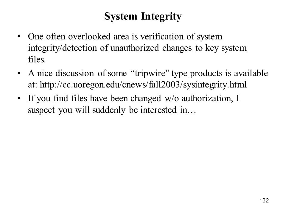 132 System Integrity One often overlooked area is verification of system integrity/detection of unauthorized changes to key system files.