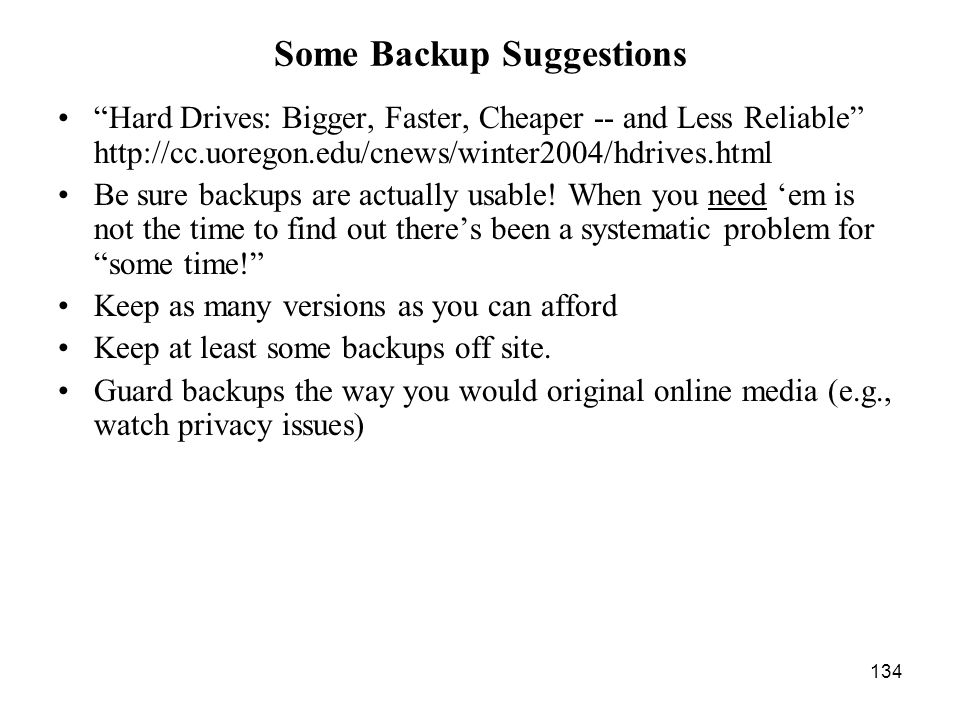 134 Some Backup Suggestions Hard Drives: Bigger, Faster, Cheaper -- and Less Reliable http://cc.uoregon.edu/cnews/winter2004/hdrives.html Be sure backups are actually usable.