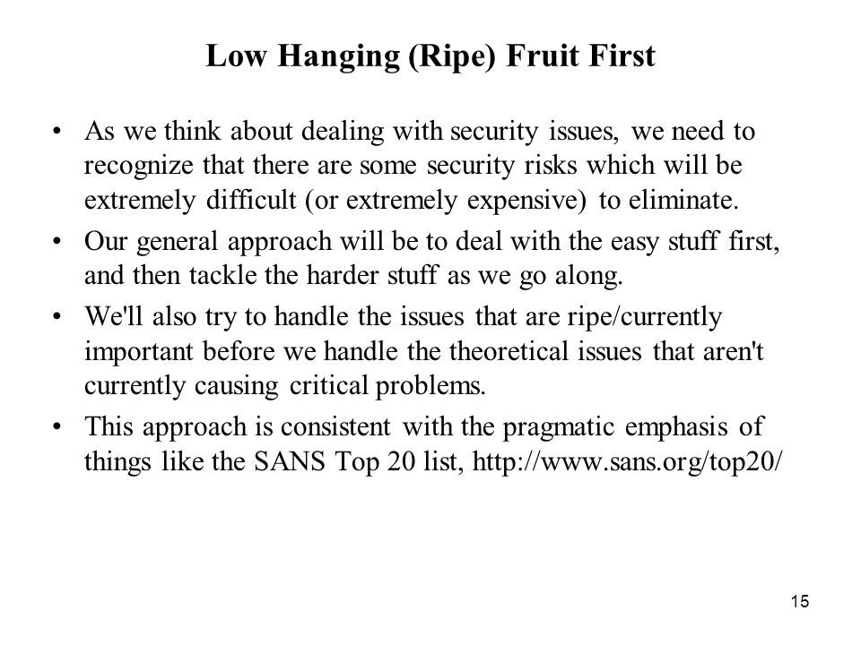 15 Low Hanging (Ripe) Fruit First As we think about dealing with security issues, we need to recognize that there are some security risks which will be extremely difficult (or extremely expensive) to eliminate.
