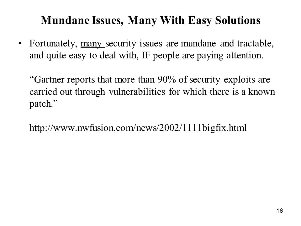 16 Mundane Issues, Many With Easy Solutions Fortunately, many security issues are mundane and tractable, and quite easy to deal with, IF people are paying attention.