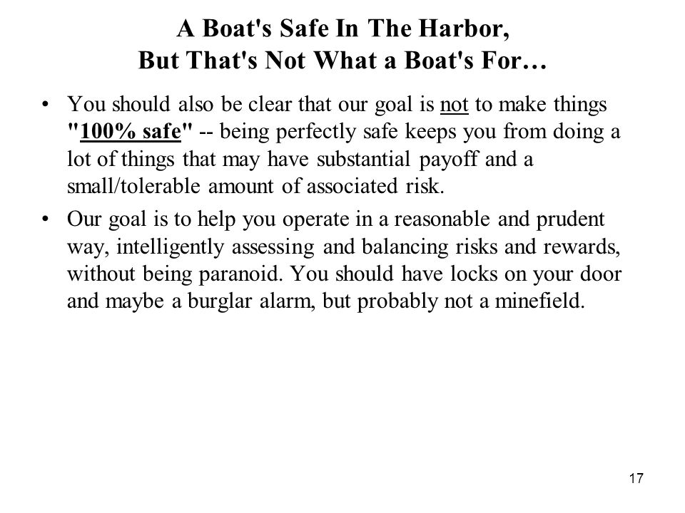 17 A Boat s Safe In The Harbor, But That s Not What a Boat s For… You should also be clear that our goal is not to make things 100% safe -- being perfectly safe keeps you from doing a lot of things that may have substantial payoff and a small/tolerable amount of associated risk.