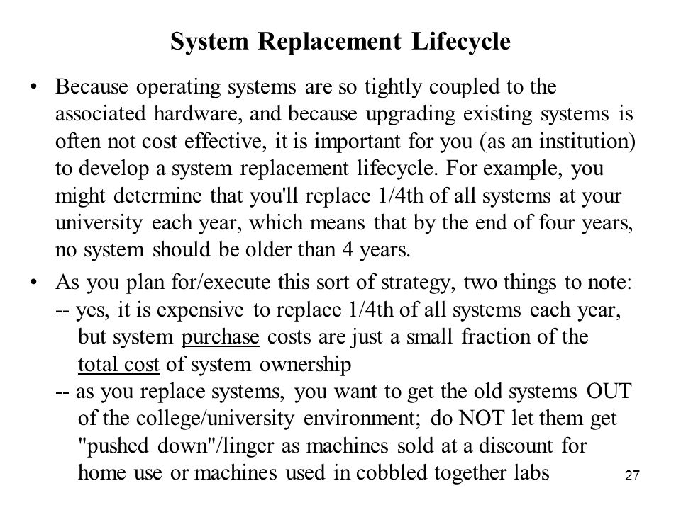 27 System Replacement Lifecycle Because operating systems are so tightly coupled to the associated hardware, and because upgrading existing systems is often not cost effective, it is important for you (as an institution) to develop a system replacement lifecycle.