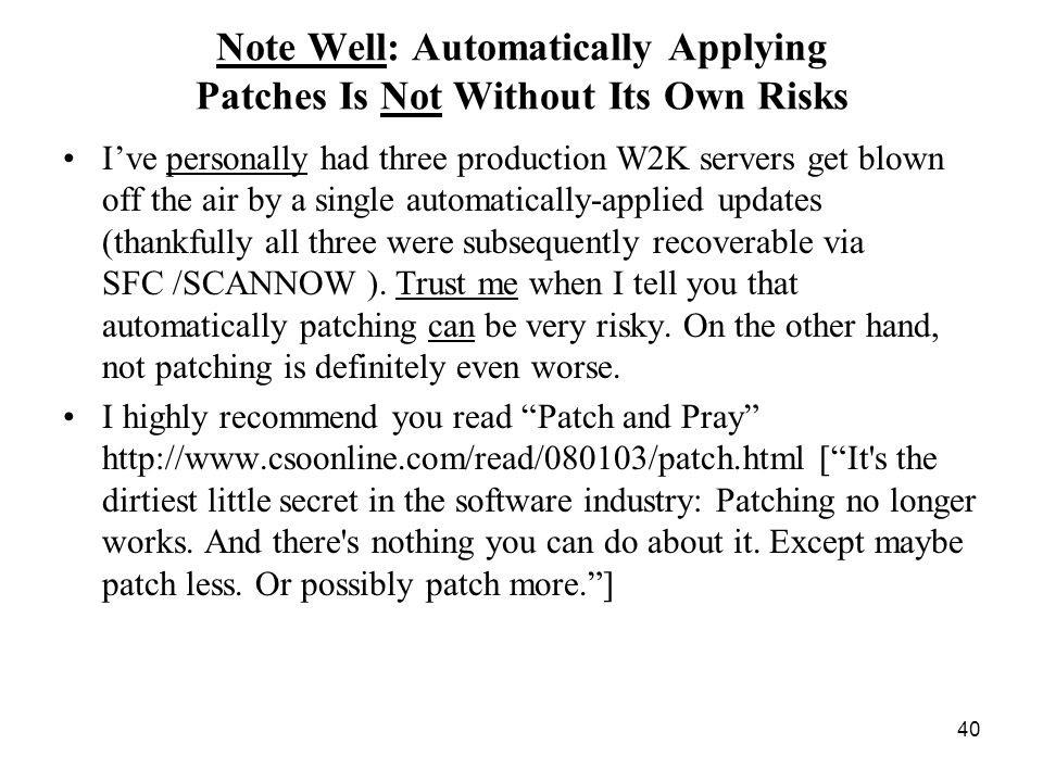 40 Note Well: Automatically Applying Patches Is Not Without Its Own Risks Ive personally had three production W2K servers get blown off the air by a single automatically-applied updates (thankfully all three were subsequently recoverable via SFC /SCANNOW ).