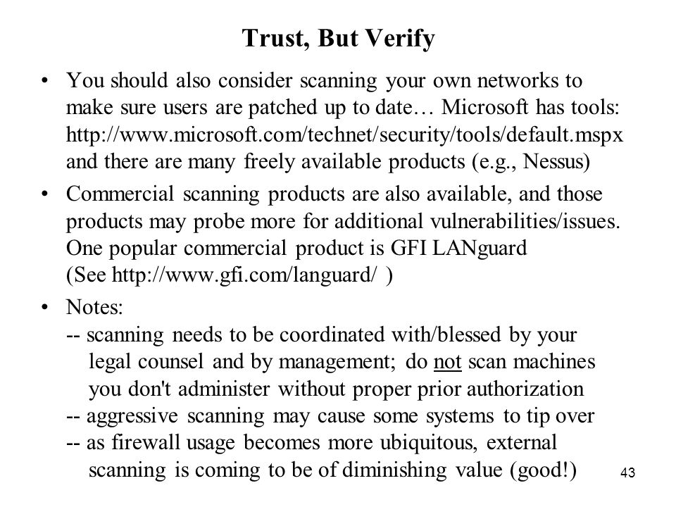 43 Trust, But Verify You should also consider scanning your own networks to make sure users are patched up to date… Microsoft has tools: http://www.microsoft.com/technet/security/tools/default.mspx and there are many freely available products (e.g., Nessus) Commercial scanning products are also available, and those products may probe more for additional vulnerabilities/issues.