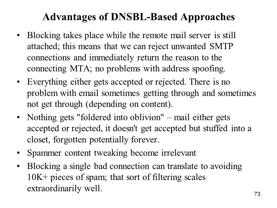 73 Advantages of DNSBL-Based Approaches Blocking takes place while the remote mail server is still attached; this means that we can reject unwanted SMTP connections and immediately return the reason to the connecting MTA; no problems with address spoofing.
