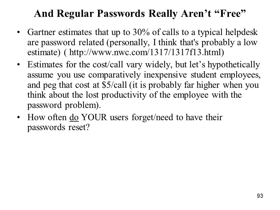 93 And Regular Passwords Really Arent Free Gartner estimates that up to 30% of calls to a typical helpdesk are password related (personally, I think that s probably a low estimate) ( http://www.nwc.com/1317/1317f13.html) Estimates for the cost/call vary widely, but lets hypothetically assume you use comparatively inexpensive student employees, and peg that cost at $5/call (it is probably far higher when you think about the lost productivity of the employee with the password problem).