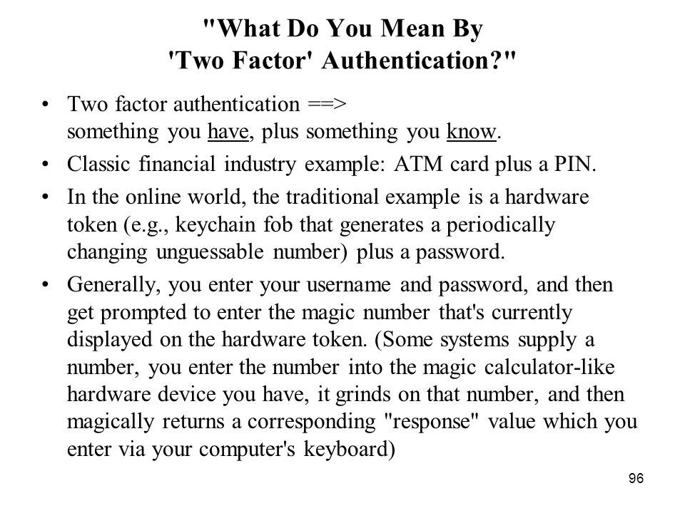 96 What Do You Mean By Two Factor Authentication? Two factor authentication ==> something you have, plus something you know.