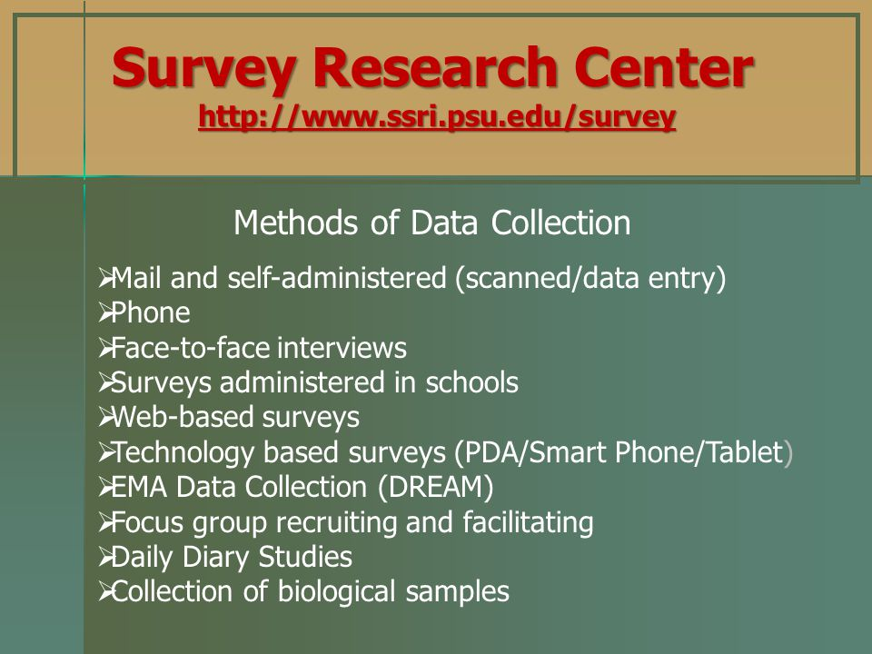 Mail and self-administered (scanned/data entry) Phone Face-to-face interviews Surveys administered in schools Web-based surveys Technology based surveys (PDA/Smart Phone/Tablet) EMA Data Collection (DREAM) Focus group recruiting and facilitating Daily Diary Studies Collection of biological samples Methods of Data Collection