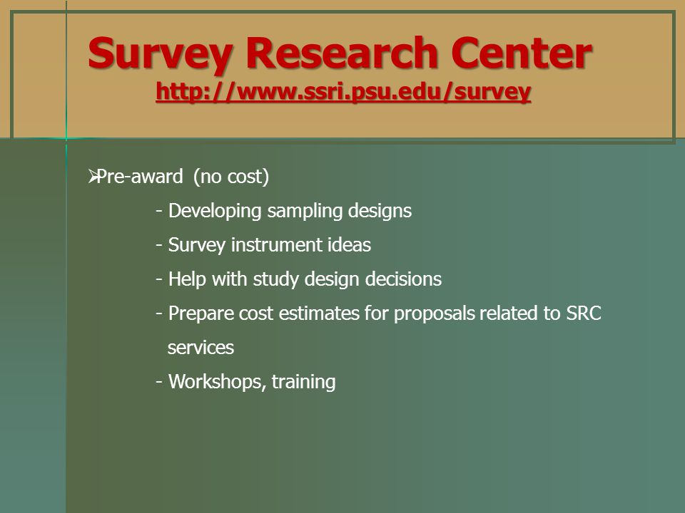 Pre-award (no cost) - Developing sampling designs - Survey instrument ideas - Help with study design decisions - Prepare cost estimates for proposals related to SRC services - Workshops, training Survey Research Center http://www.ssri.psu.edu/survey