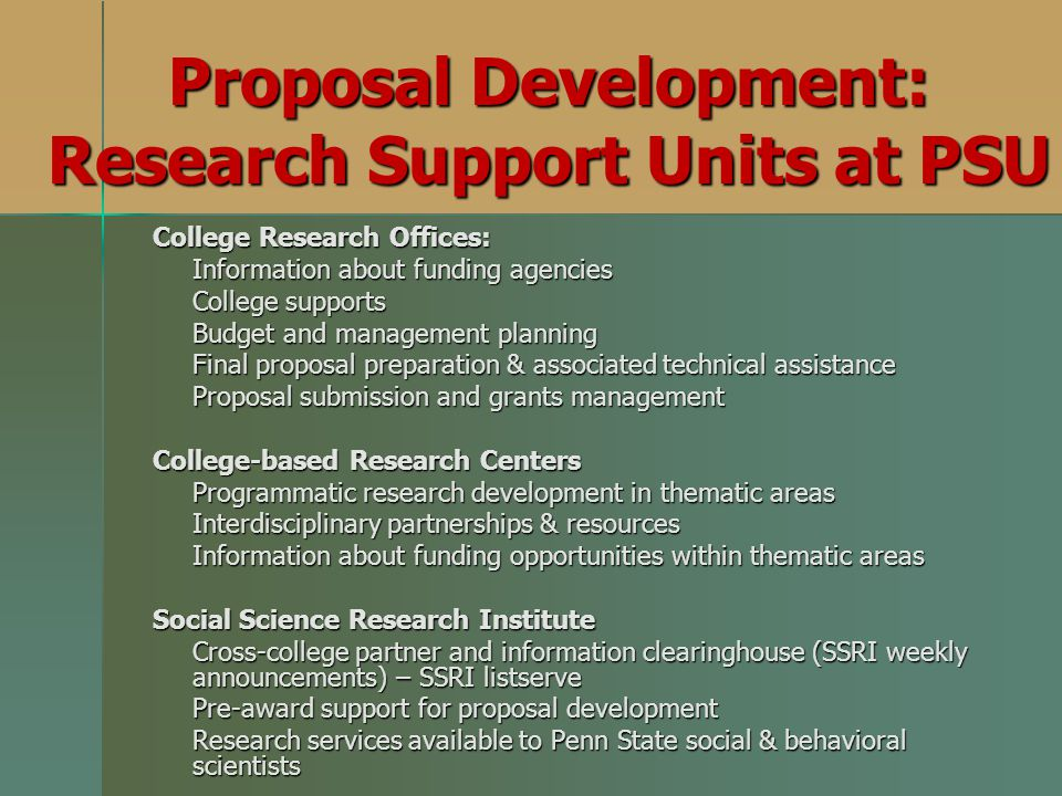 Proposal Development: Research Support Units at PSU College Research Offices: Information about funding agencies College supports Budget and management planning Final proposal preparation & associated technical assistance Proposal submission and grants management College-based Research Centers Programmatic research development in thematic areas Interdisciplinary partnerships & resources Information about funding opportunities within thematic areas Social Science Research Institute Cross-college partner and information clearinghouse (SSRI weekly announcements) – SSRI listserve Pre-award support for proposal development Research services available to Penn State social & behavioral scientists