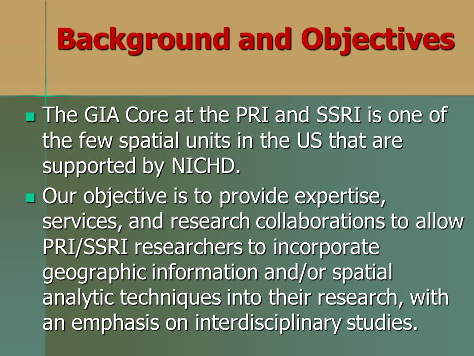Background and Objectives The GIA Core at the PRI and SSRI is one of the few spatial units in the US that are supported by NICHD.