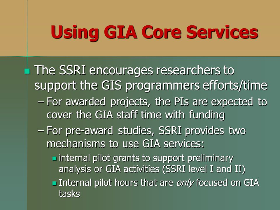 Using GIA Core Services The SSRI encourages researchers to support the GIS programmers efforts/time The SSRI encourages researchers to support the GIS programmers efforts/time –For awarded projects, the PIs are expected to cover the GIA staff time with funding –For pre-award studies, SSRI provides two mechanisms to use GIA services: internal pilot grants to support preliminary analysis or GIA activities (SSRI level I and II) internal pilot grants to support preliminary analysis or GIA activities (SSRI level I and II) Internal pilot hours that are only focused on GIA tasks Internal pilot hours that are only focused on GIA tasks