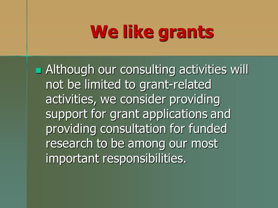 Although our consulting activities will not be limited to grant-related activities, we consider providing support for grant applications and providing consultation for funded research to be among our most important responsibilities.