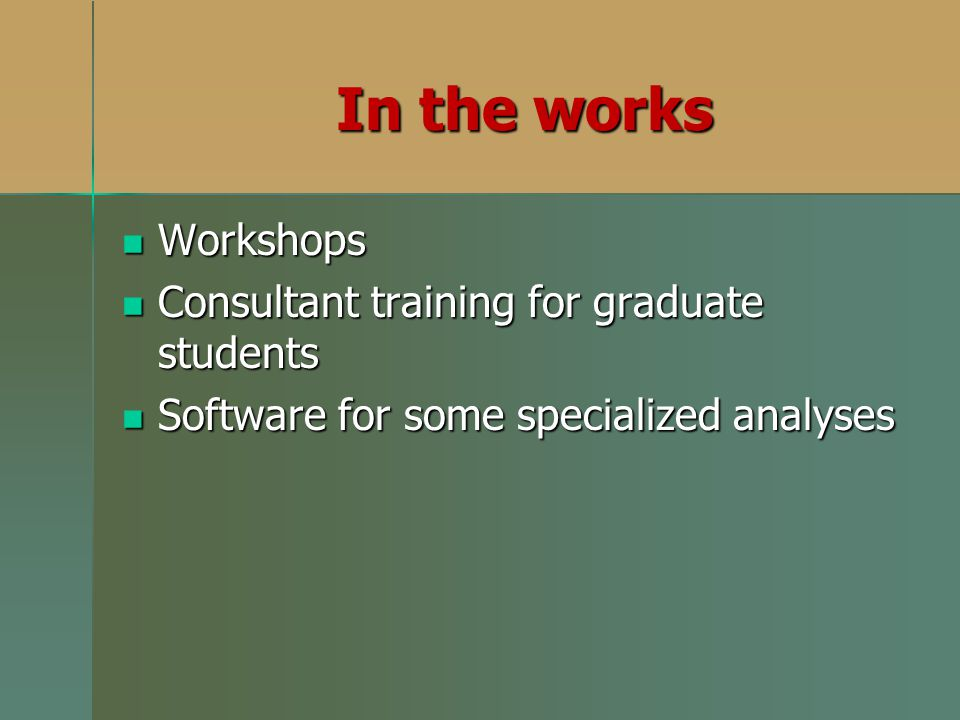 Workshops Workshops Consultant training for graduate students Consultant training for graduate students Software for some specialized analyses Software for some specialized analyses In the works