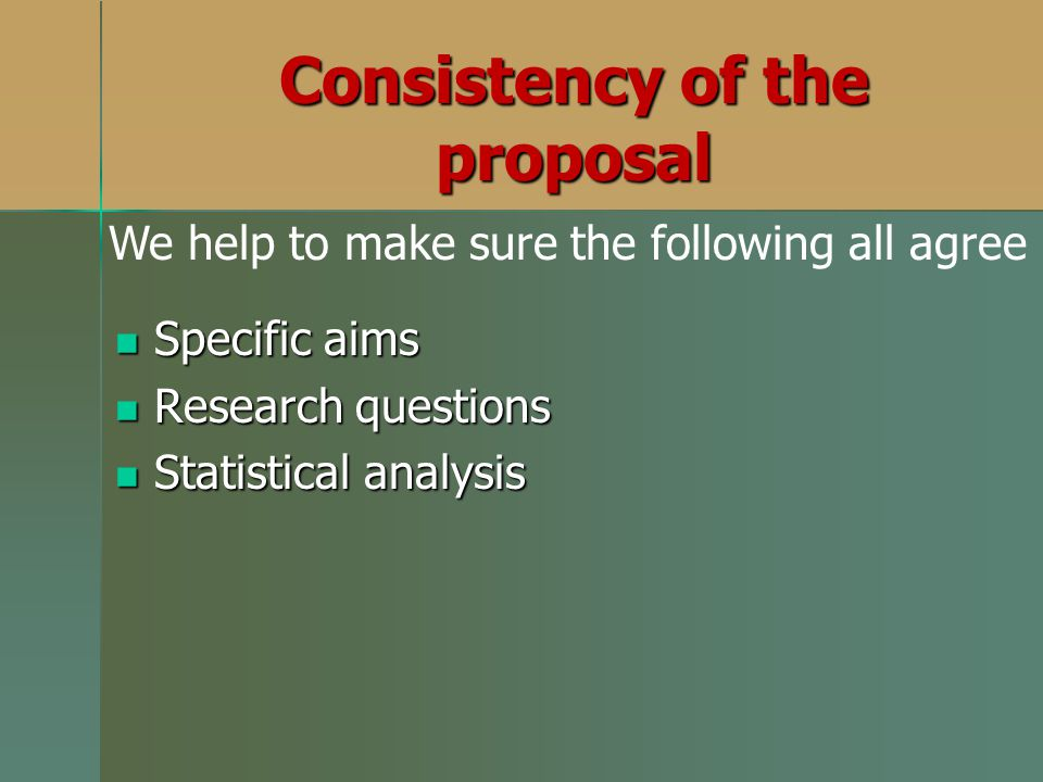 Specific aims Specific aims Research questions Research questions Statistical analysis Statistical analysis Consistency of the proposal We help to mak