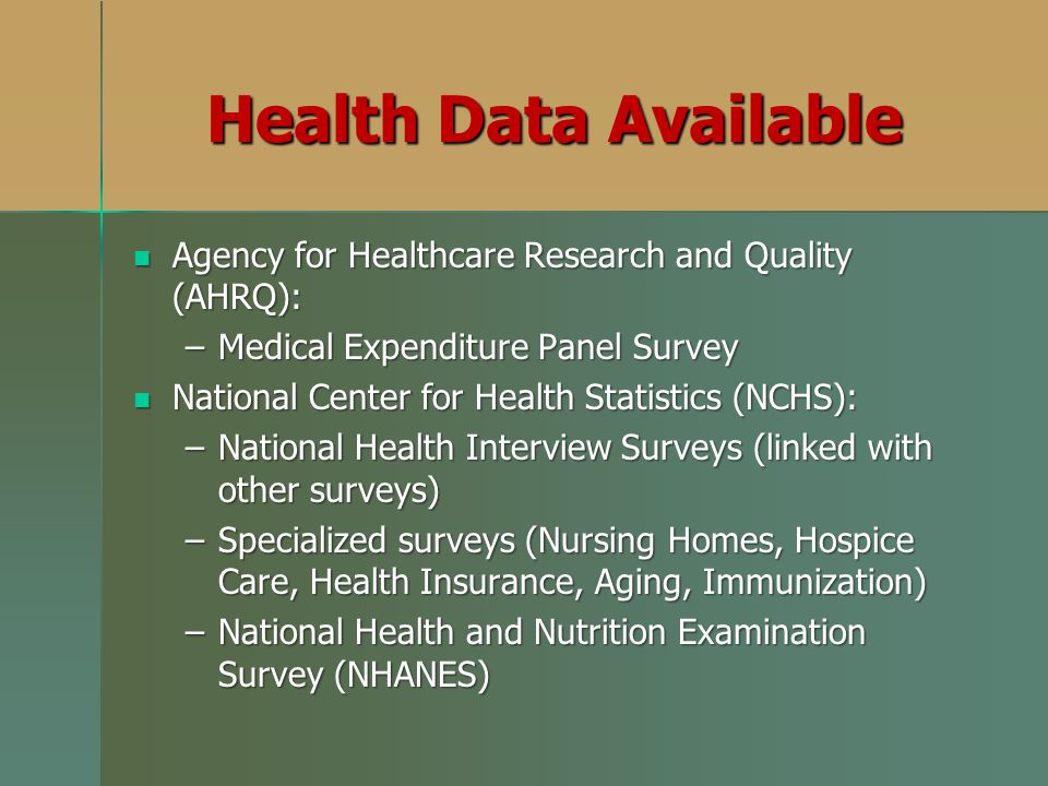 Health Data Available Agency for Healthcare Research and Quality (AHRQ): Agency for Healthcare Research and Quality (AHRQ): –Medical Expenditure Panel