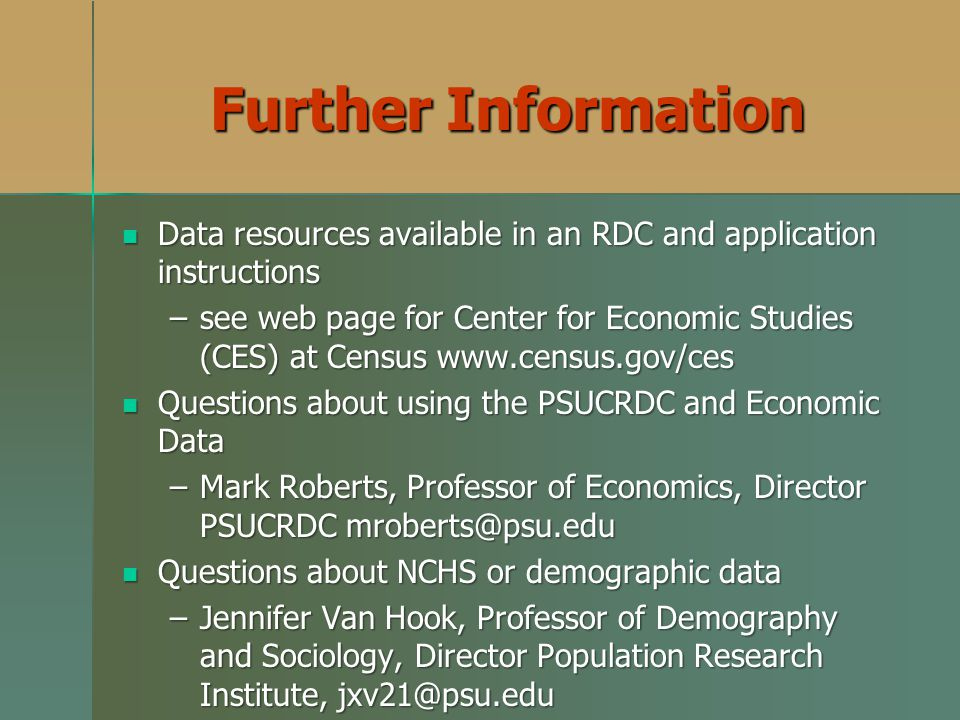 Further Information Data resources available in an RDC and application instructions Data resources available in an RDC and application instructions –see web page for Center for Economic Studies (CES) at Census www.census.gov/ces Questions about using the PSUCRDC and Economic Data Questions about using the PSUCRDC and Economic Data –Mark Roberts, Professor of Economics, Director PSUCRDC mroberts@psu.edu Questions about NCHS or demographic data Questions about NCHS or demographic data –Jennifer Van Hook, Professor of Demography and Sociology, Director Population Research Institute, jxv21@psu.edu