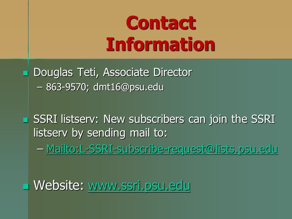 Contact Information Douglas Teti, Associate Director Douglas Teti, Associate Director –863-9570; dmt16@psu.edu SSRI listserv: New subscribers can join the SSRI listserv by sending mail to: SSRI listserv: New subscribers can join the SSRI listserv by sending mail to: –Mailto:L-SSRI-subscribe-request@lists.psu.edu Mailto:L-SSRI-subscribe-request@lists.psu.edu Website: www.ssri.psu.edu Website: www.ssri.psu.eduwww.ssri.psu.edu