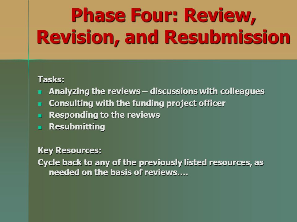 Phase Four: Review, Revision, and Resubmission Tasks: Analyzing the reviews – discussions with colleagues Analyzing the reviews – discussions with colleagues Consulting with the funding project officer Consulting with the funding project officer Responding to the reviews Responding to the reviews Resubmitting Resubmitting Key Resources: Cycle back to any of the previously listed resources, as needed on the basis of reviews….