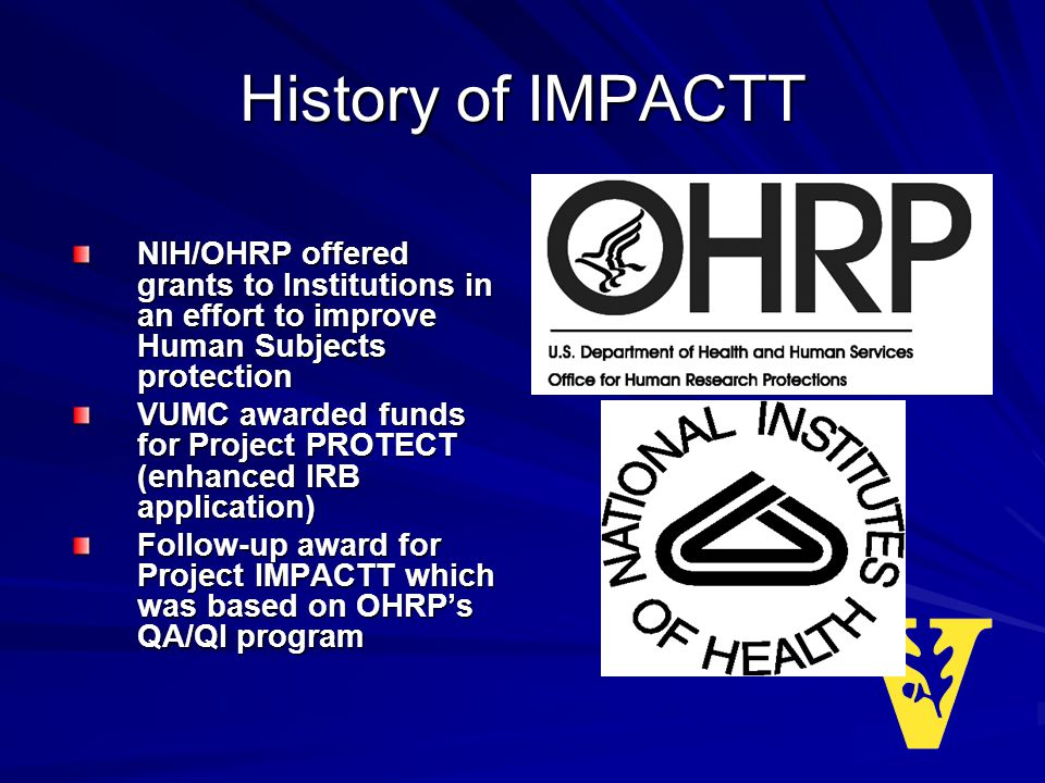 History of IMPACTT NIH/OHRP offered grants to Institutions in an effort to improve Human Subjects protection VUMC awarded funds for Project PROTECT (enhanced IRB application) Follow-up award for Project IMPACTT which was based on OHRPs QA/QI program