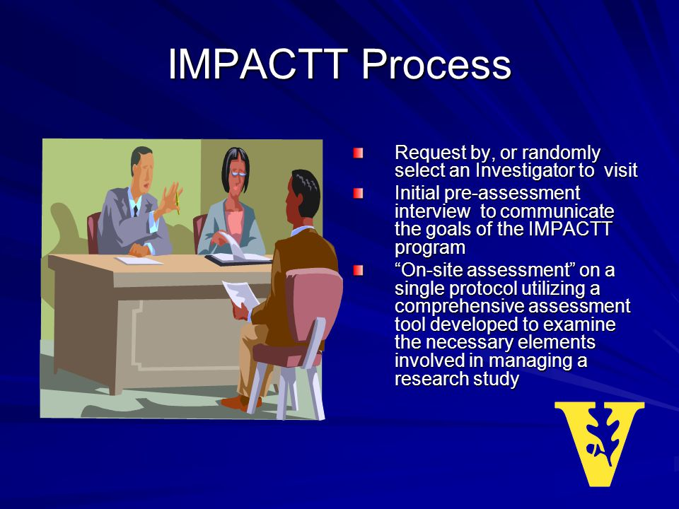IMPACTT Process Request by, or randomly select an Investigator to visit Initial pre-assessment interview to communicate the goals of the IMPACTT program On-site assessment on a single protocol utilizing a comprehensive assessment tool developed to examine the necessary elements involved in managing a research study