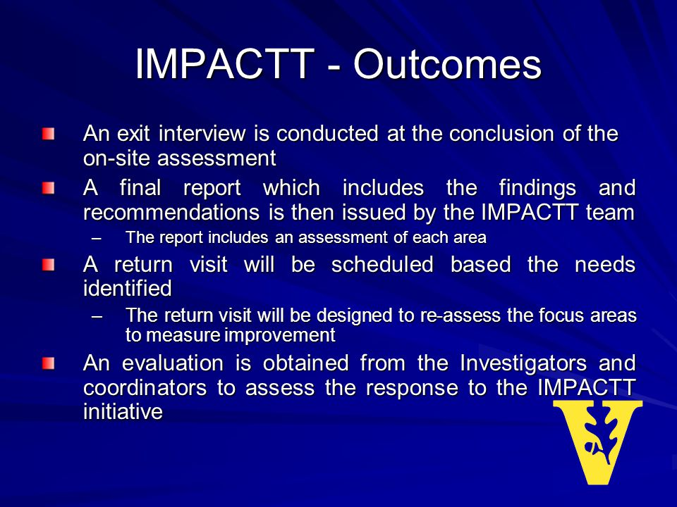 IMPACTT - Outcomes An exit interview is conducted at the conclusion of the on-site assessment A final report which includes the findings and recommendations is then issued by the IMPACTT team –The report includes an assessment of each area A return visit will be scheduled based the needs identified –The return visit will be designed to re-assess the focus areas to measure improvement An evaluation is obtained from the Investigators and coordinators to assess the response to the IMPACTT initiative