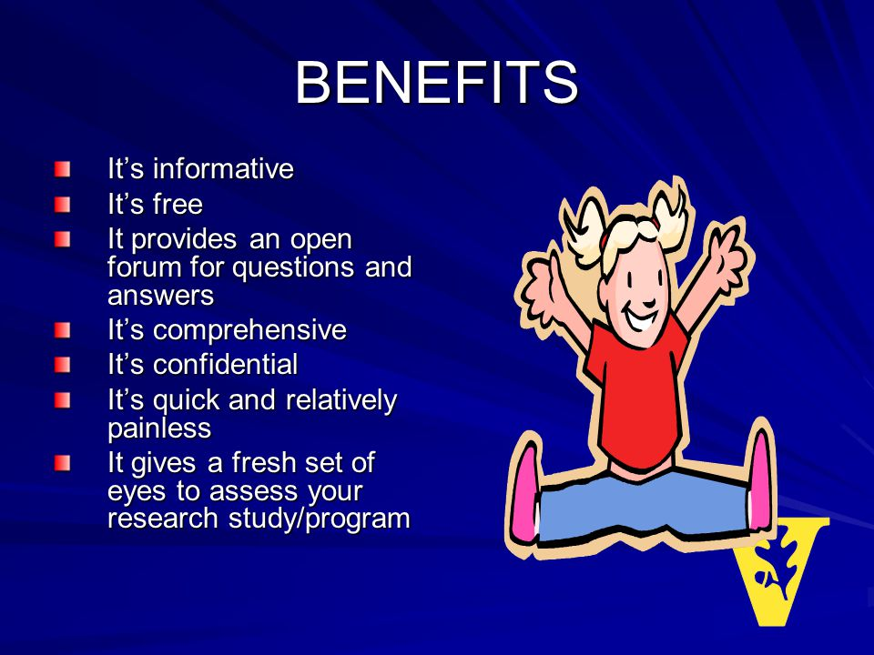 BENEFITS Its informative Its free It provides an open forum for questions and answers Its comprehensive Its confidential Its quick and relatively painless It gives a fresh set of eyes to assess your research study/program