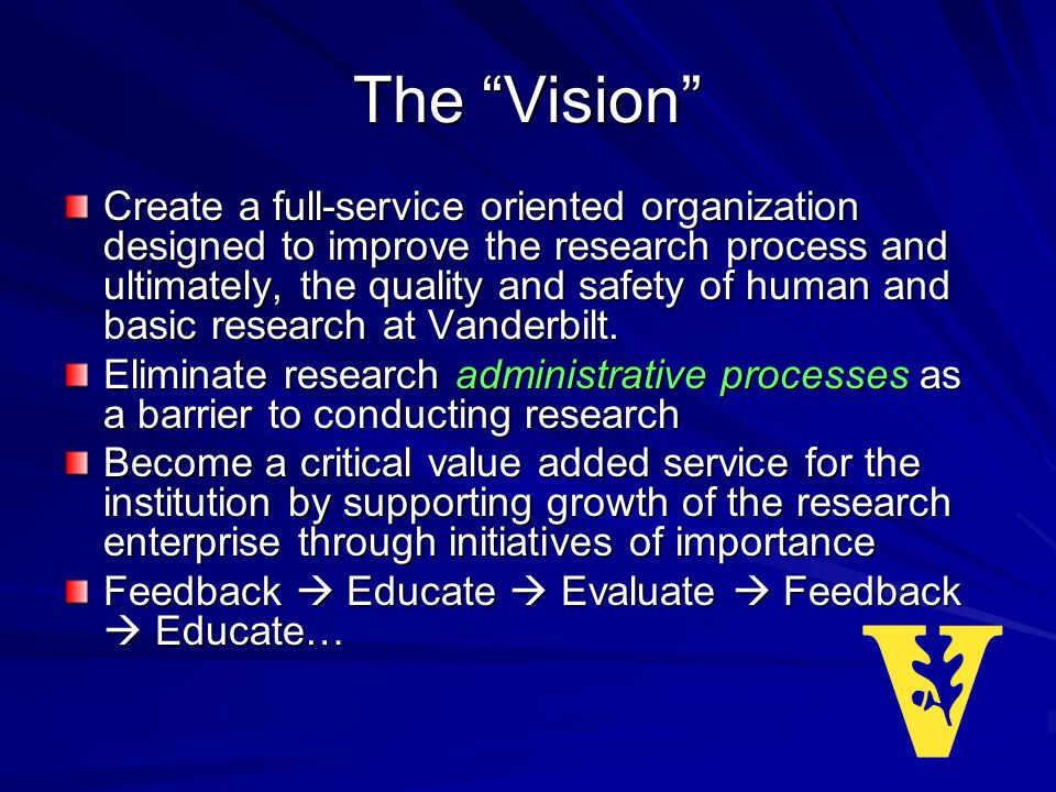 The Vision Create a full-service oriented organization designed to improve the research process and ultimately, the quality and safety of human and basic research at Vanderbilt.