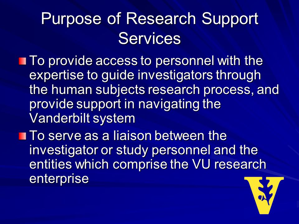 Purpose of Research Support Services To provide access to personnel with the expertise to guide investigators through the human subjects research process, and provide support in navigating the Vanderbilt system To serve as a liaison between the investigator or study personnel and the entities which comprise the VU research enterprise