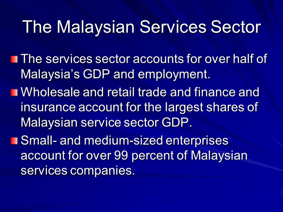 The Malaysian Services Sector The services sector accounts for over half of Malaysias GDP and employment. Wholesale and retail trade and finance and i