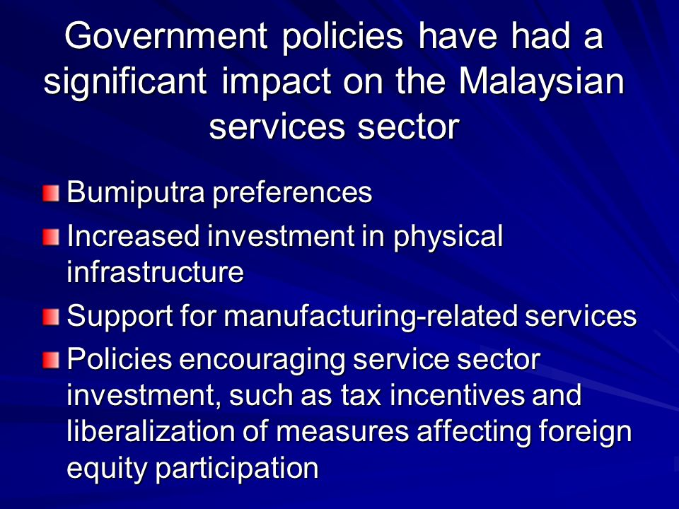 Government policies have had a significant impact on the Malaysian services sector Bumiputra preferences Increased investment in physical infrastructu