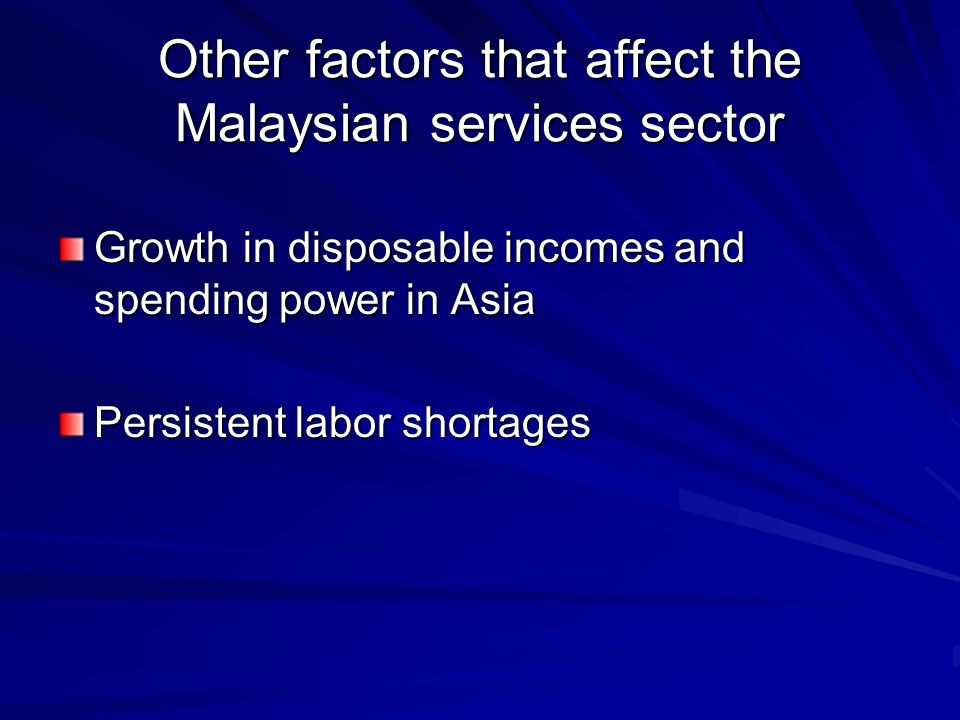 Other factors that affect the Malaysian services sector Growth in disposable incomes and spending power in Asia Persistent labor shortages
