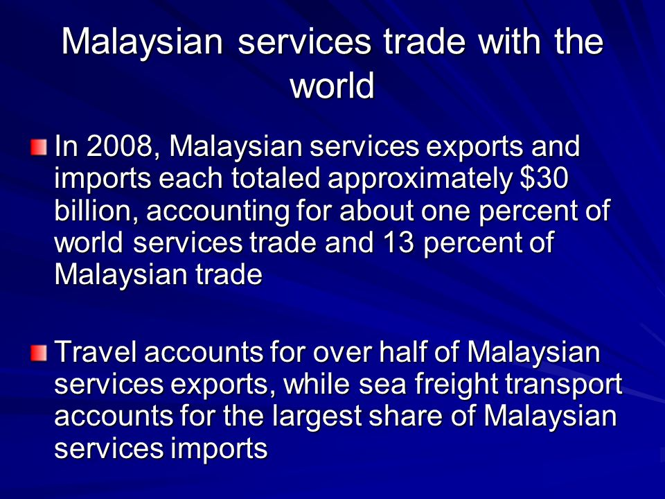Malaysian services trade with the world In 2008, Malaysian services exports and imports each totaled approximately $30 billion, accounting for about o