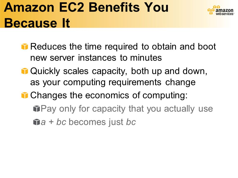 Amazon EC2 Benefits You Because It Reduces the time required to obtain and boot new server instances to minutes Quickly scales capacity, both up and down, as your computing requirements change Changes the economics of computing: Pay only for capacity that you actually use a + bc becomes just bc