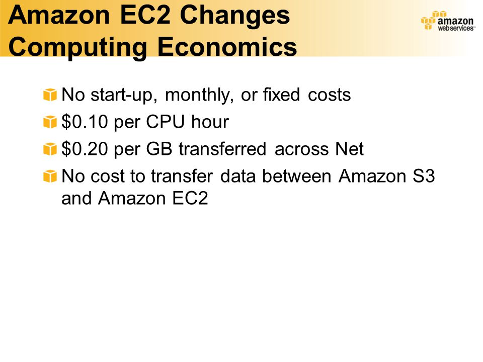 Amazon EC2 Changes Computing Economics No start-up, monthly, or fixed costs $0.10 per CPU hour $0.20 per GB transferred across Net No cost to transfer data between Amazon S3 and Amazon EC2