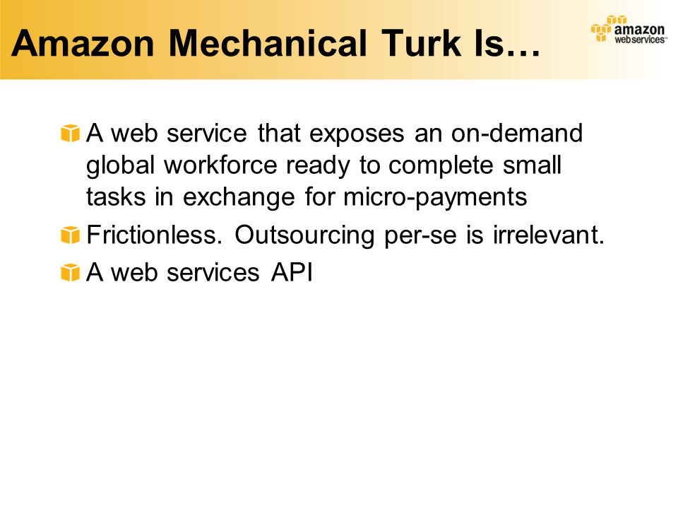 Amazon Mechanical Turk Is… A web service that exposes an on-demand global workforce ready to complete small tasks in exchange for micro-payments Frictionless.