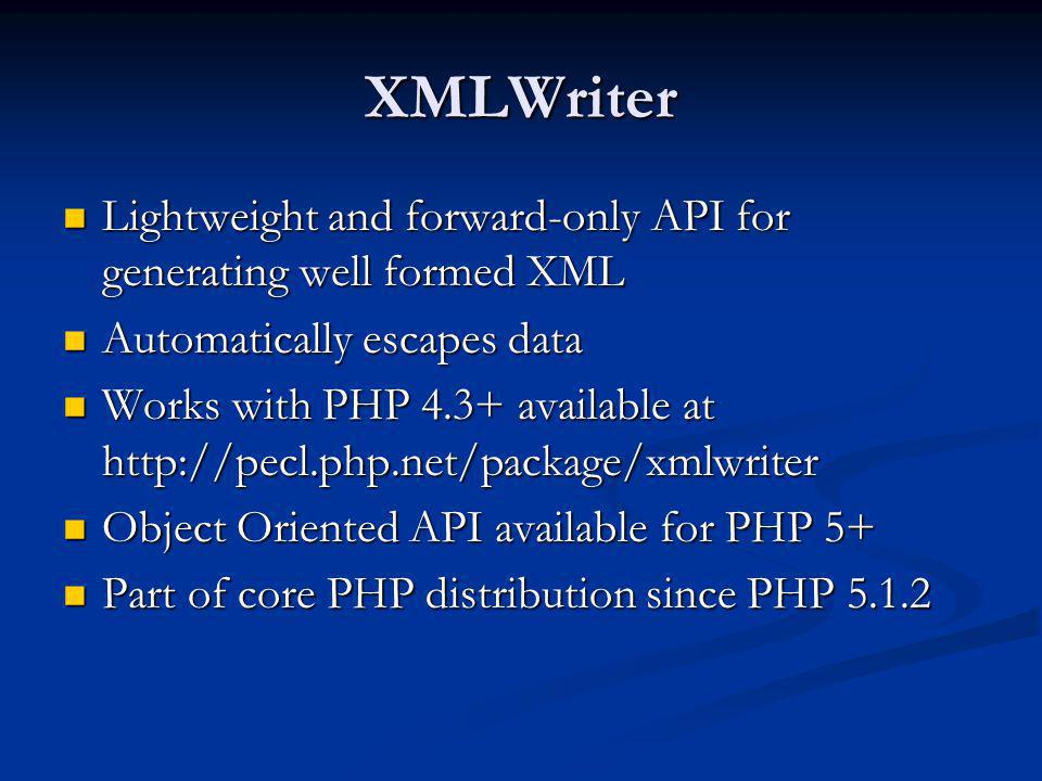 XMLWriter Lightweight and forward-only API for generating well formed XML Lightweight and forward-only API for generating well formed XML Automaticall
