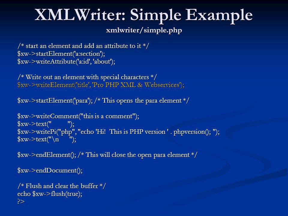 XMLWriter: Simple Example xmlwriter/simple.php /* start an element and add an attribute to it */ $xw->startElement('a:section'); $xw->writeAttribute('