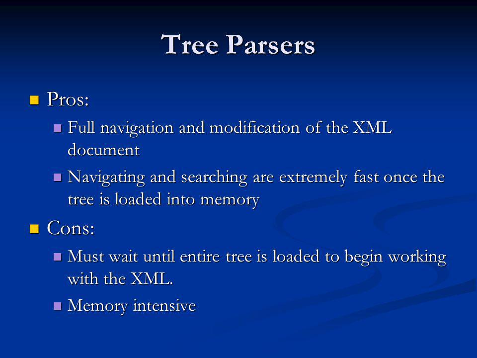 Tree Parsers Pros: Pros: Full navigation and modification of the XML document Full navigation and modification of the XML document Navigating and sear