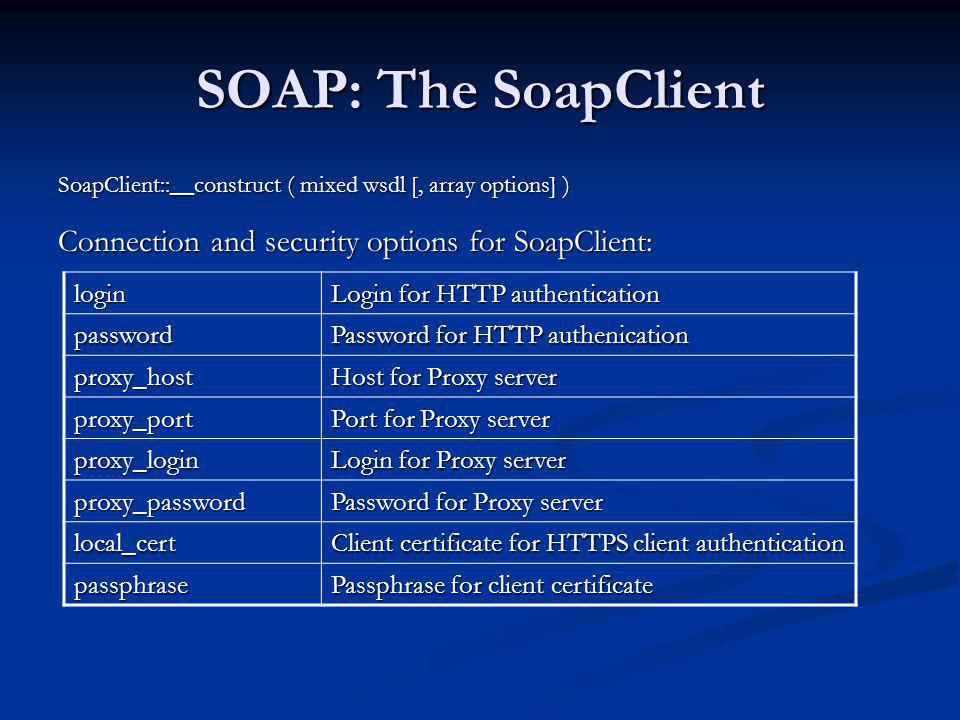 SOAP: The SoapClient SoapClient::__construct ( mixed wsdl [, array options] ) Connection and security options for SoapClient: login Login for HTTP aut