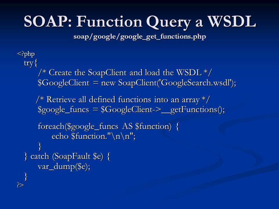 SOAP: Function Query a WSDL soap/google/google_get_functions.php <?php try{ try{ /* Create the SoapClient and load the WSDL */ /* Create the SoapClien