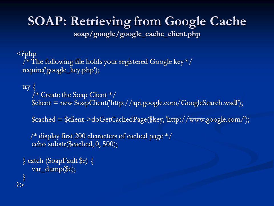 SOAP: Retrieving from Google Cache soap/google/google_cache_client.php <?php /* The following file holds your registered Google key */ /* The followin