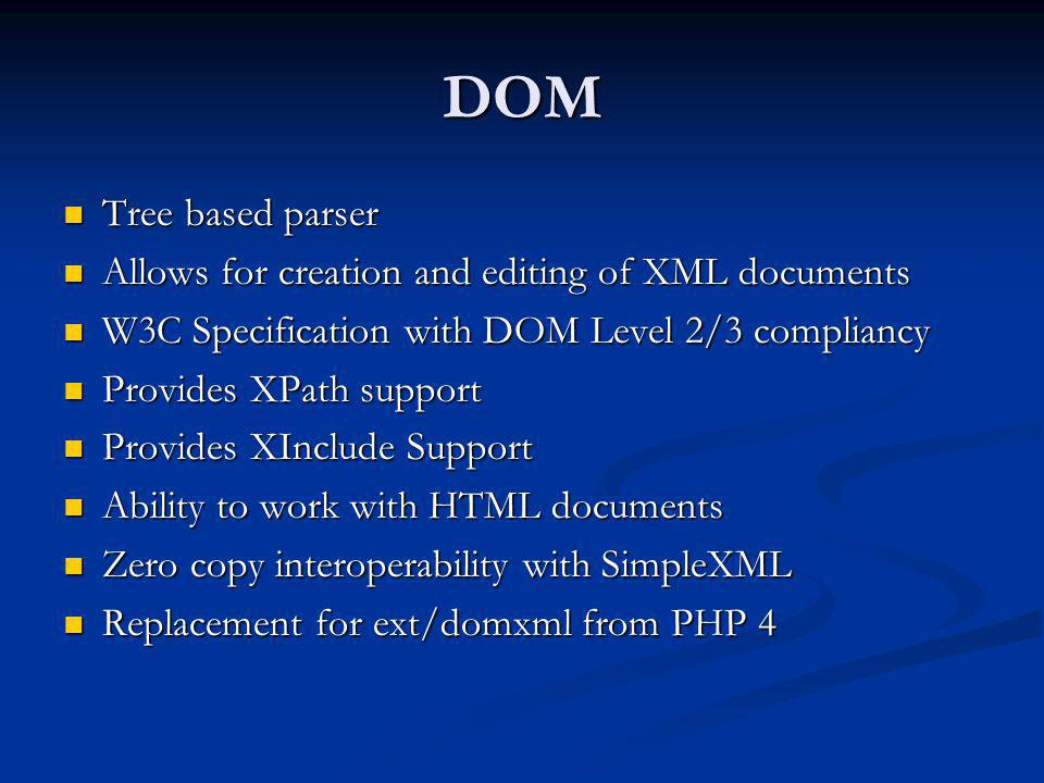 DOM Tree based parser Tree based parser Allows for creation and editing of XML documents Allows for creation and editing of XML documents W3C Specific