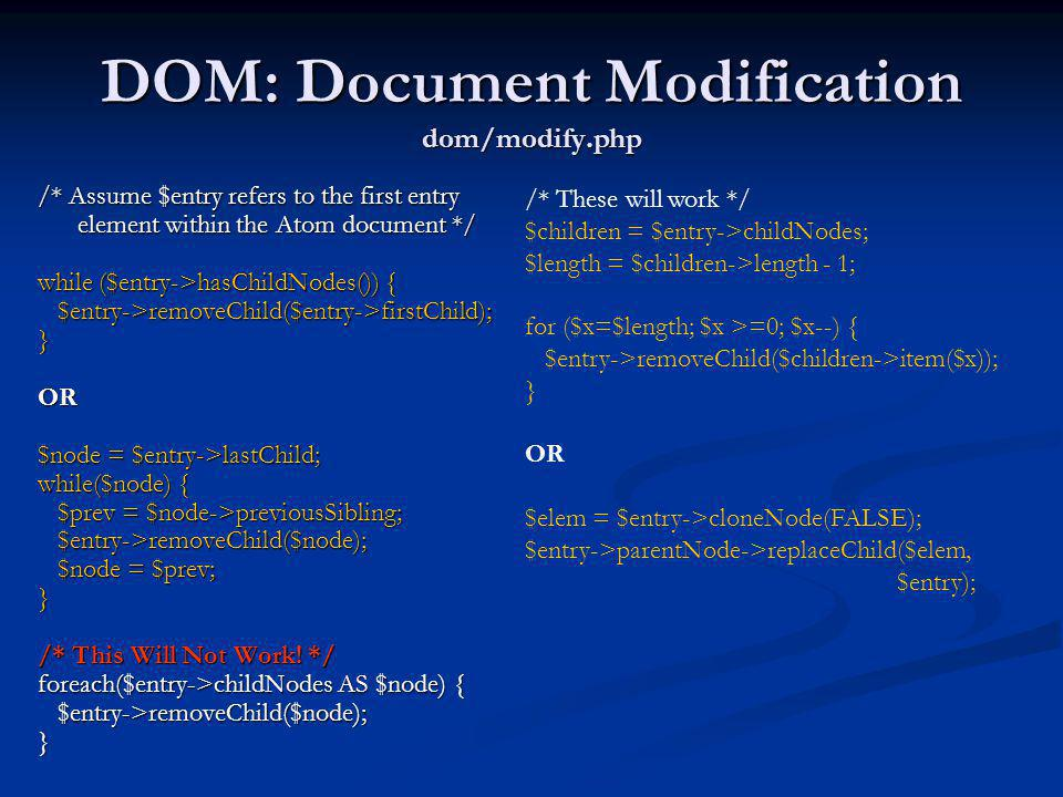DOM: Document Modification dom/modify.php /* Assume $entry refers to the first entry element within the Atom document */ while ($entry->hasChildNodes(