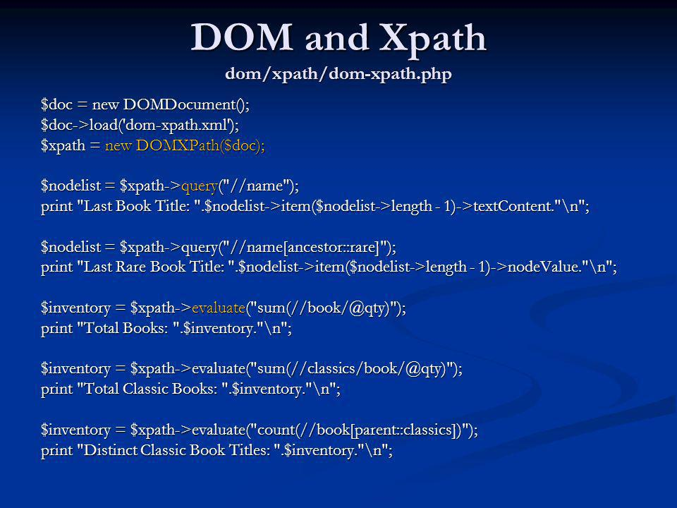 DOM and Xpath dom/xpath/dom-xpath.php $doc = new DOMDocument(); $doc->load('dom-xpath.xml'); $xpath = new DOMXPath($doc); $nodelist = $xpath->query(